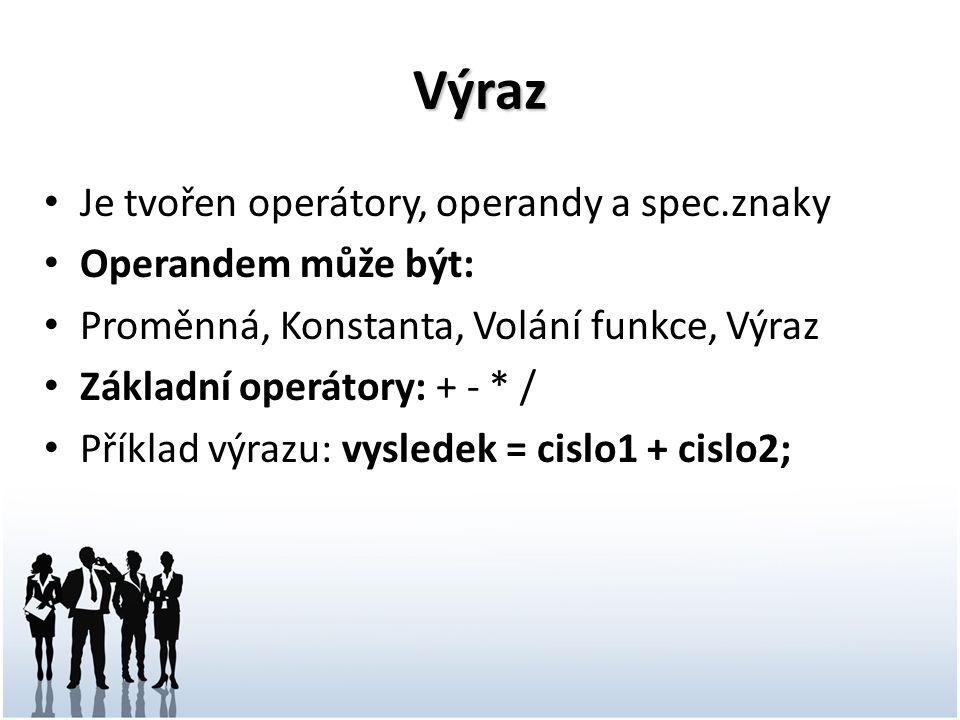 Výraz Je tvořen operátory, operandy a spec.znaky Operandem může být: Proměnná, Konstanta, Volání funkce, Výraz Základní operátory: + - * / Příklad výr