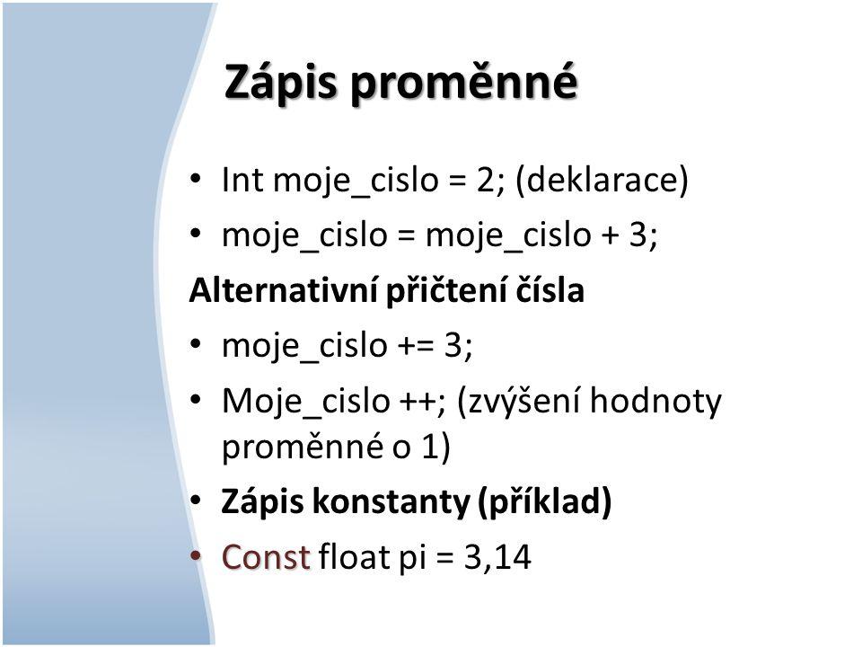 Zápis proměnné Int moje_cislo = 2; (deklarace) moje_cislo = moje_cislo + 3; Alternativní přičtení čísla moje_cislo += 3; Moje_cislo ++; (zvýšení hodnoty proměnné o 1) Zápis konstanty (příklad) Const Const float pi = 3,14