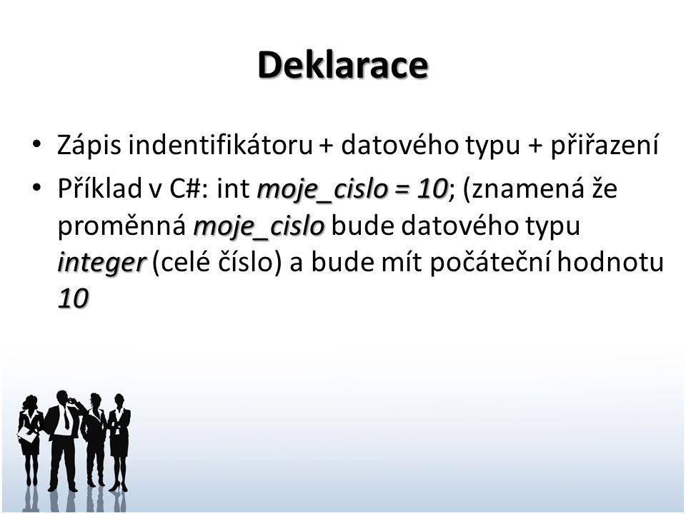 Deklarace Zápis indentifikátoru + datového typu + přiřazení moje_cislo = 10 moje_cislo integer 10 Příklad v C#: int moje_cislo = 10; (znamená že proměnná moje_cislo bude datového typu integer (celé číslo) a bude mít počáteční hodnotu 10