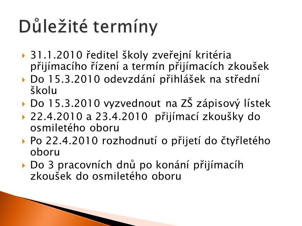  31.1.2010 ředitel školy zveřejní kritéria přijímacího řízení a termín přijímacích zkoušek  Do 15.3.2010 odevzdání přihlášek na střední školu  Do 15.3.2010 vyzvednout na ZŠ zápisový lístek  22.4.2010 a 23.4.2010 přijímací zkoušky do osmiletého oboru  Po 22.4.2010 rozhodnutí o přijetí do čtyřletého oboru  Do 3 pracovních dnů po konání přijímacíh zkoušek do osmiletého oboru