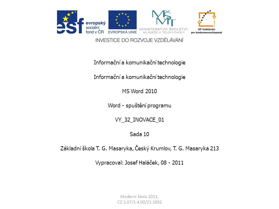 Moderní škola 2011, CZ.1.07/1.4.00/21.1692 Informační a komunikační technologie MS Word 2010 Word - spuštění programu VY_32_INOVACE_01 Sada 10 Základní škola T.