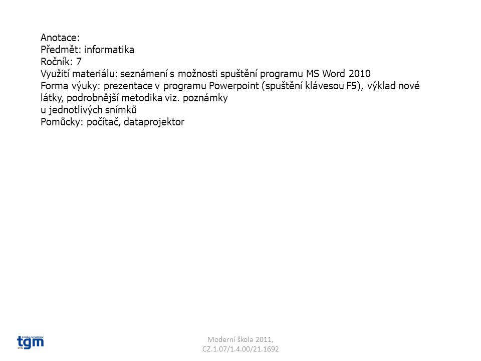 Anotace: Předmět: informatika Ročník: 7 Využití materiálu: seznámení s možnosti spuštění programu MS Word 2010 Forma výuky: prezentace v programu Powerpoint (spuštění klávesou F5), výklad nové látky, podrobnější metodika viz.
