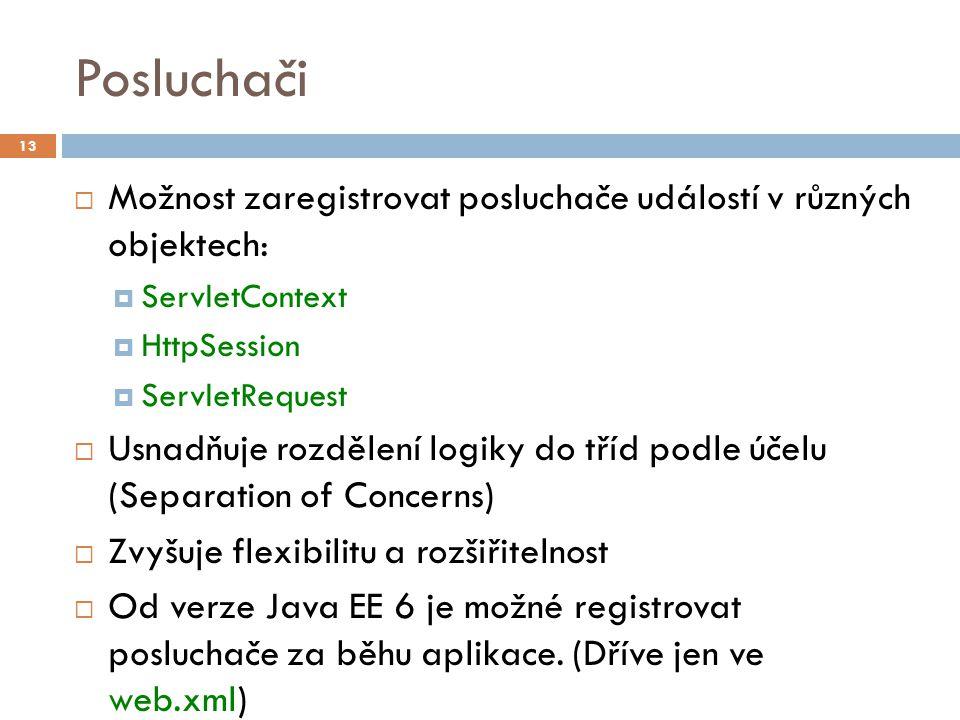 Posluchači  Možnost zaregistrovat posluchače událostí v různých objektech:  ServletContext  HttpSession  ServletRequest  Usnadňuje rozdělení logiky do tříd podle účelu (Separation of Concerns)  Zvyšuje flexibilitu a rozšiřitelnost  Od verze Java EE 6 je možné registrovat posluchače za běhu aplikace.