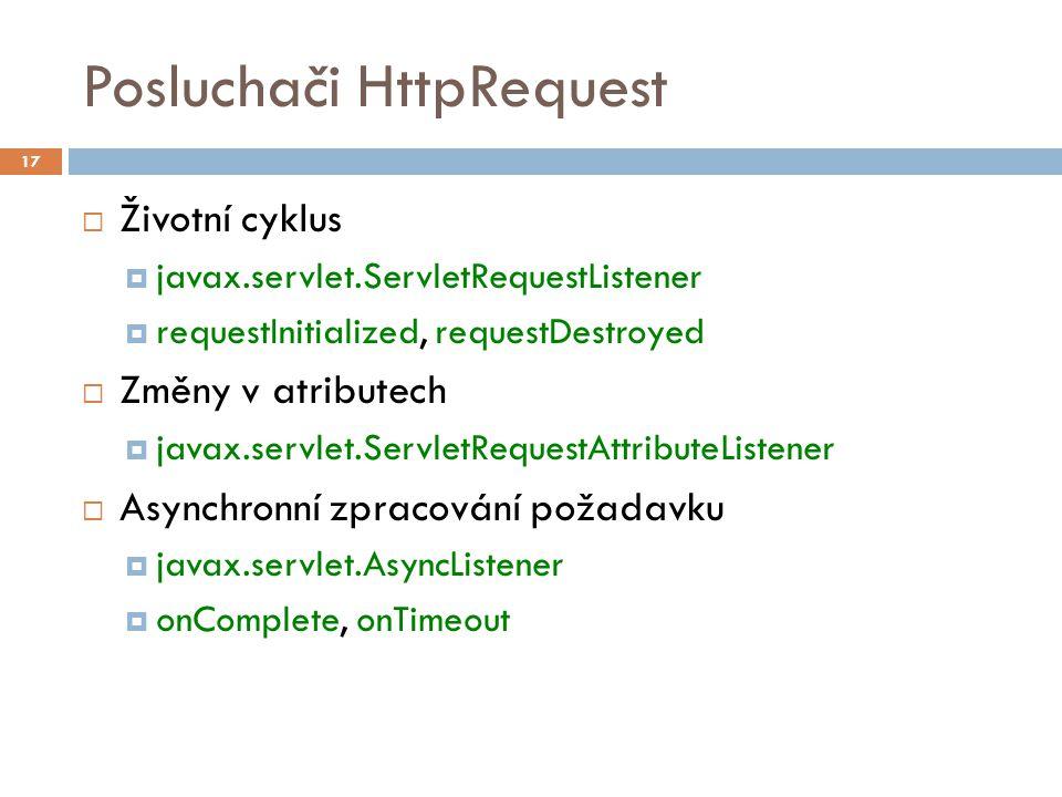 Posluchači HttpRequest  Životní cyklus  javax.servlet.ServletRequestListener  requestInitialized, requestDestroyed  Změny v atributech  javax.servlet.ServletRequestAttributeListener  Asynchronní zpracování požadavku  javax.servlet.AsyncListener  onComplete, onTimeout 17