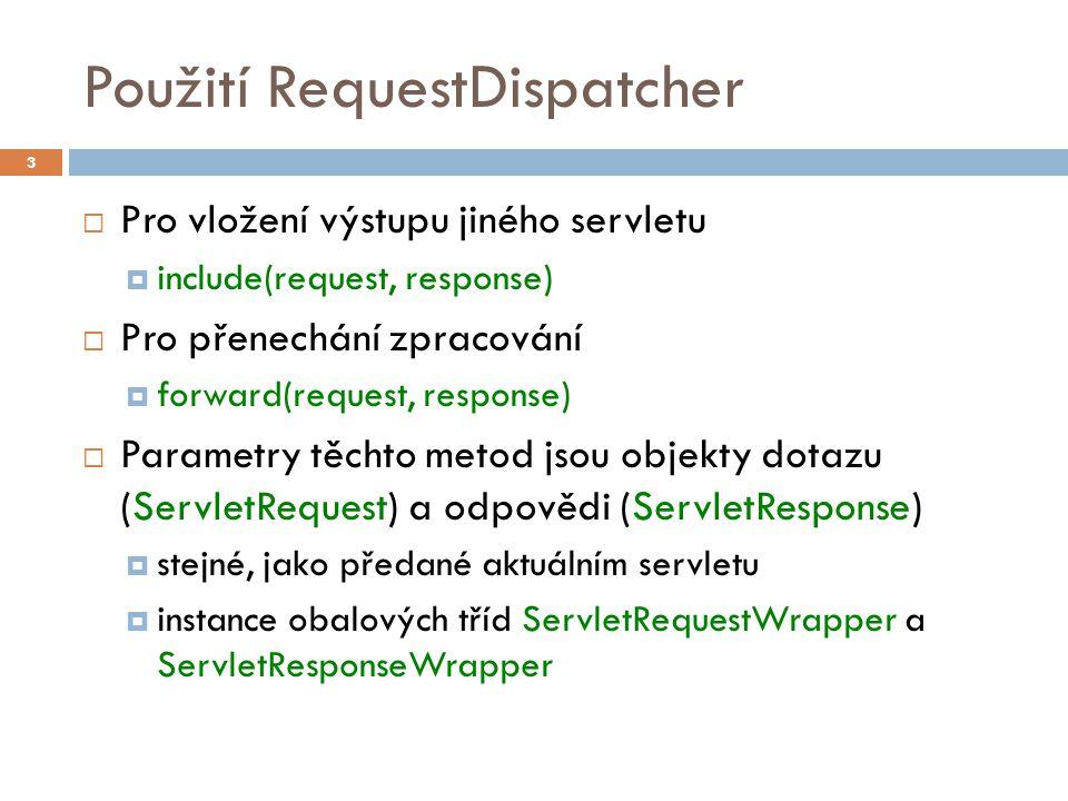 Použití RequestDispatcher  Pro vložení výstupu jiného servletu  include(request, response)  Pro přenechání zpracování  forward(request, response)  Parametry těchto metod jsou objekty dotazu (ServletRequest) a odpovědi (ServletResponse)  stejné, jako předané aktuálním servletu  instance obalových tříd ServletRequestWrapper a ServletResponseWrapper 3