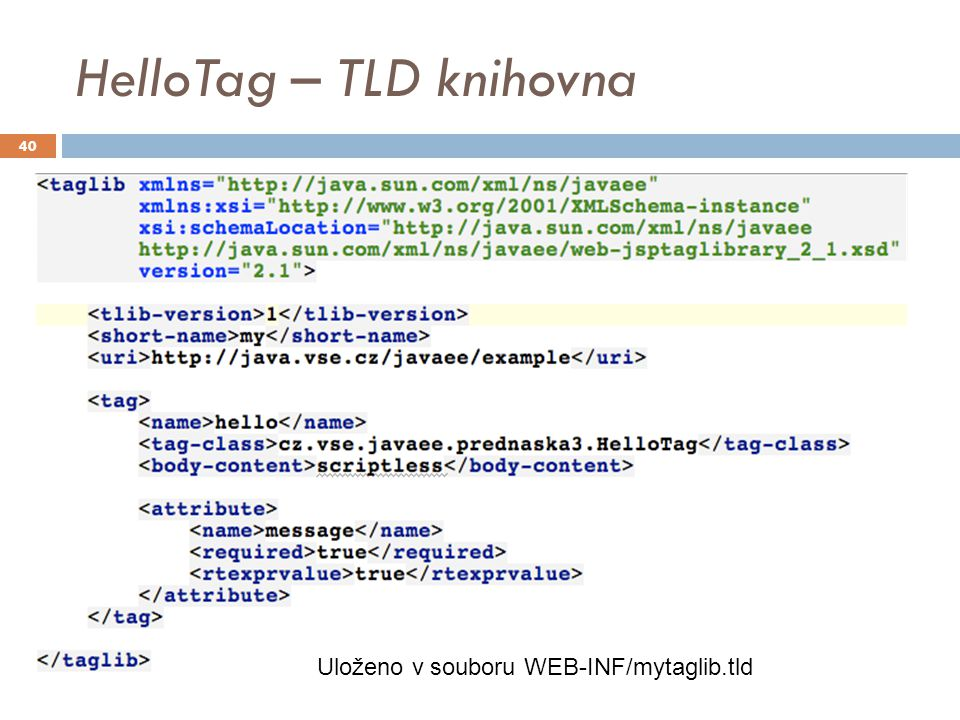 HelloTag – TLD knihovna Uloženo v souboru WEB-INF/mytaglib.tld 40