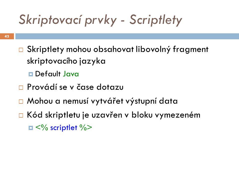 Skriptovací prvky - Scriptlety  Skriptlety mohou obsahovat libovolný fragment skriptovacího jazyka  Default Java  Provádí se v čase dotazu  Mohou a nemusí vytvářet výstupní data  Kód skriptletu je uzavřen v bloku vymezeném  43