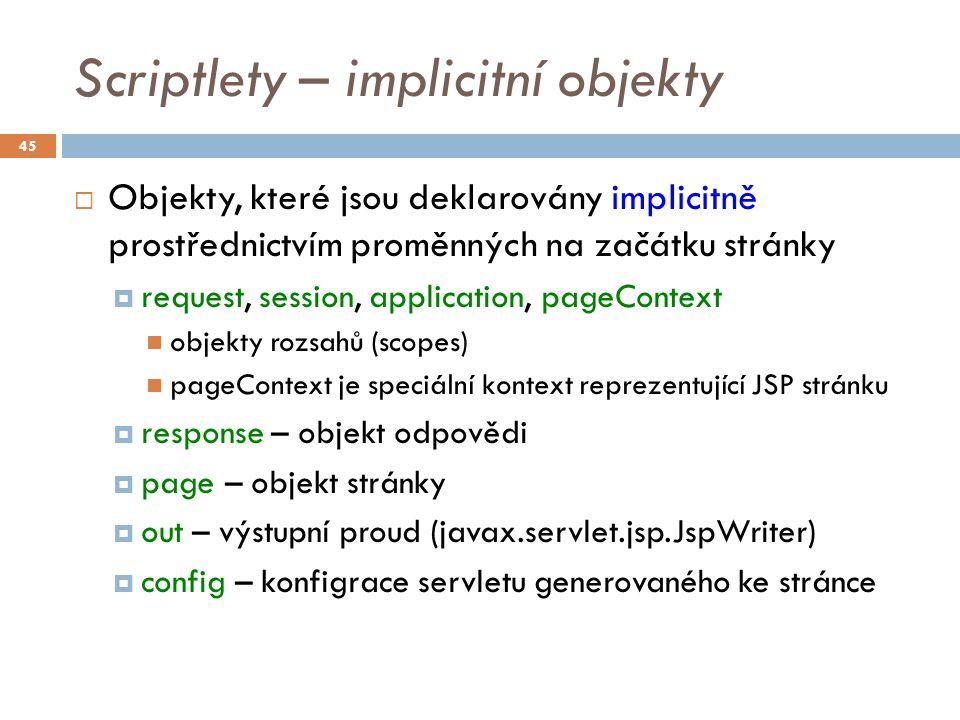 Scriptlety – implicitní objekty  Objekty, které jsou deklarovány implicitně prostřednictvím proměnných na začátku stránky  request, session, application, pageContext objekty rozsahů (scopes) pageContext je speciální kontext reprezentující JSP stránku  response – objekt odpovědi  page – objekt stránky  out – výstupní proud (javax.servlet.jsp.JspWriter)  config – konfigrace servletu generovaného ke stránce 45
