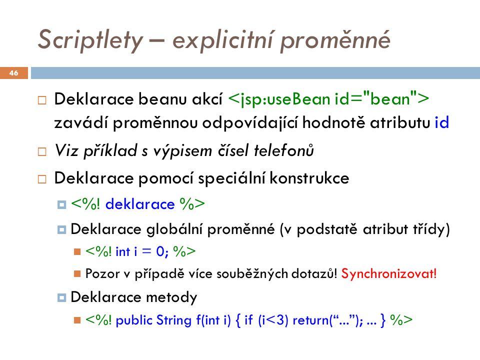 Scriptlety – explicitní proměnné  Deklarace beanu akcí zavádí proměnnou odpovídající hodnotě atributu id  Viz příklad s výpisem čísel telefonů  Deklarace pomocí speciální konstrukce   Deklarace globální proměnné (v podstatě atribut třídy) Pozor v případě více souběžných dotazů.