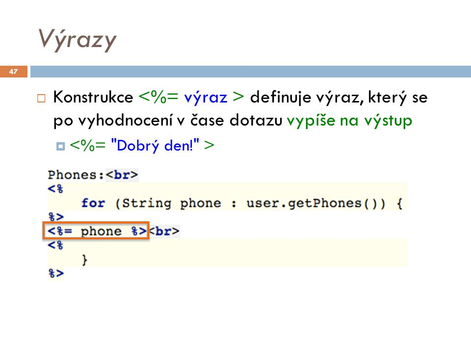 Expression Language – EL 2.1  Od uvedených skriptovacích technik se ustupuje  Místo nich se doporučuje používat tagy a EL  EL je navržen pro snadné sestavování výrazů nad aplikačními daty uloženými v Java beans  Syntaxe: ${expression}  ${1} ${ Welcome } – vrací konstanty  ${name} – vrací hodnotu proměnné name  ${user.email} – vrací hodnotu vlastnosti email beanu v proměné user  ${user.phone[0]} – vrací první prvek v seznamu telefonů 48