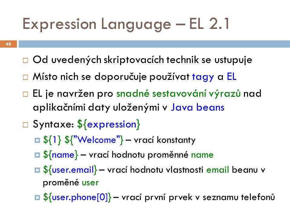 Expression Language – EL 2.1  Možno použít  v těle stránky hodnota výrazu se vypíše na výstup  v atributu tagu možno použít ve standardních i custom atribut musí povolovat runtime výrazy definuje se v popisovači knihovny tagů TLD prvkem true/false 49