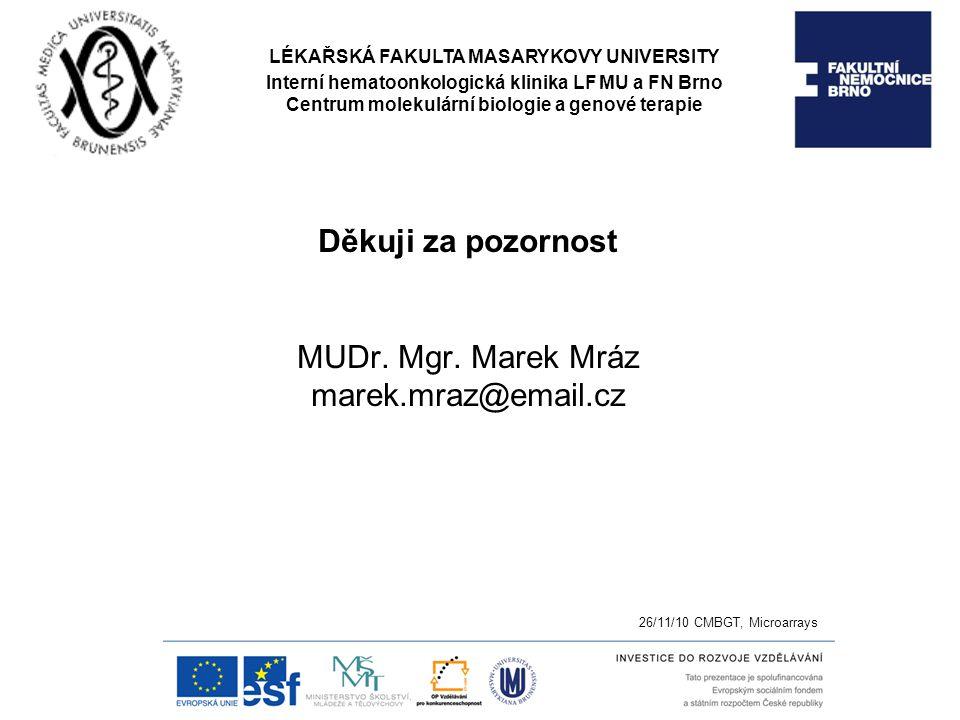 Děkuji za pozornost MUDr. Mgr. Marek Mráz marek.mraz@email.cz 26/11/10 CMBGT, Microarrays LÉKAŘSKÁ FAKULTA MASARYKOVY UNIVERSITY Interní hematoonkolog