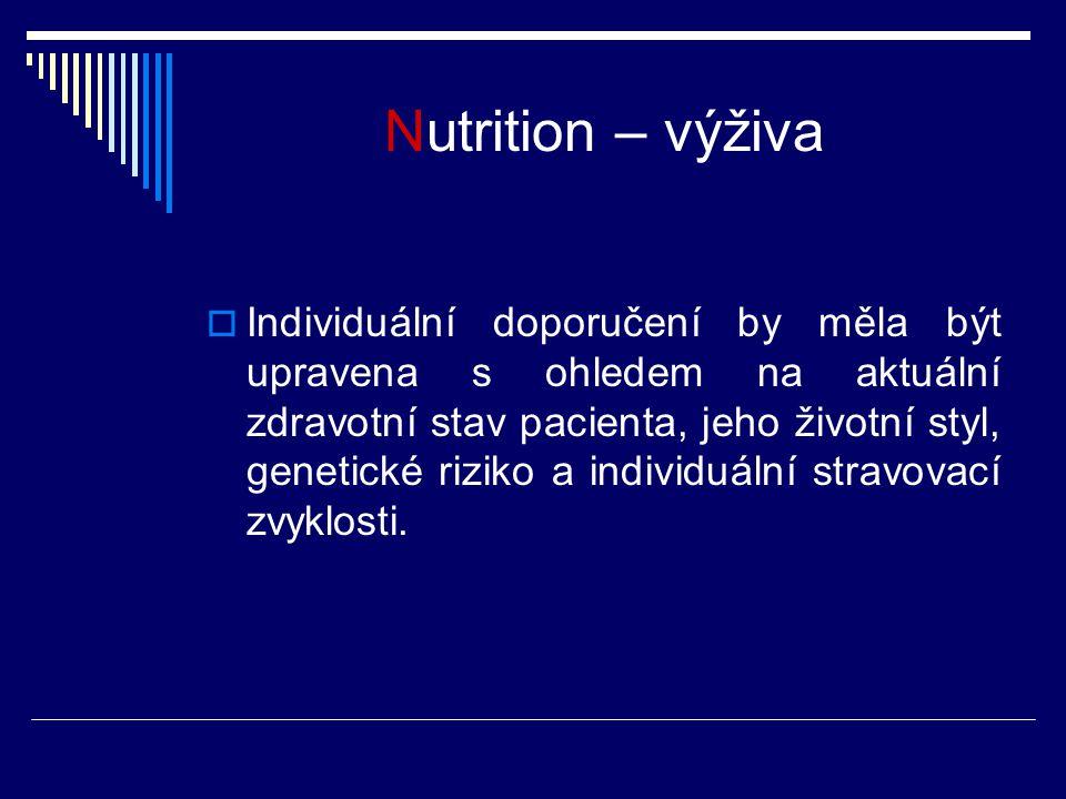 Nutrition – výživa  Individuální doporučení by měla být upravena s ohledem na aktuální zdravotní stav pacienta, jeho životní styl, genetické riziko a
