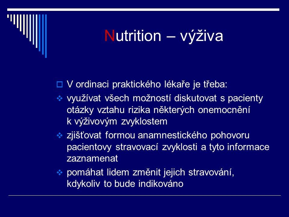 Nutrition – výživa  V ordinaci praktického lékaře je třeba:  využívat všech možností diskutovat s pacienty otázky vztahu rizika některých onemocnění k výživovým zvyklostem  zjišťovat formou anamnestického pohovoru pacientovy stravovací zvyklosti a tyto informace zaznamenat  pomáhat lidem změnit jejich stravování, kdykoliv to bude indikováno