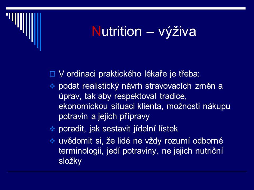 Nutrition – výživa  V ordinaci praktického lékaře je třeba:  podat realistický návrh stravovacích změn a úprav, tak aby respektoval tradice, ekonomickou situaci klienta, možnosti nákupu potravin a jejich přípravy  poradit, jak sestavit jídelní lístek  uvědomit si, že lidé ne vždy rozumí odborné terminologii, jedí potraviny, ne jejich nutriční složky
