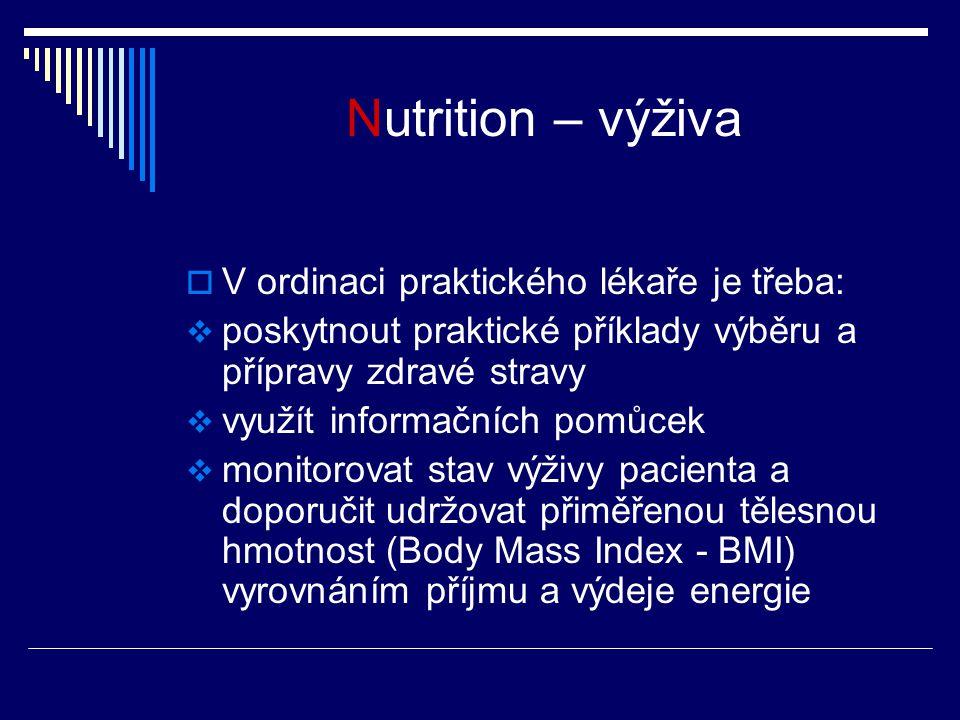 Nutrition – výživa  V ordinaci praktického lékaře je třeba:  poskytnout praktické příklady výběru a přípravy zdravé stravy  využít informačních pomůcek  monitorovat stav výživy pacienta a doporučit udržovat přiměřenou tělesnou hmotnost (Body Mass Index - BMI) vyrovnáním příjmu a výdeje energie