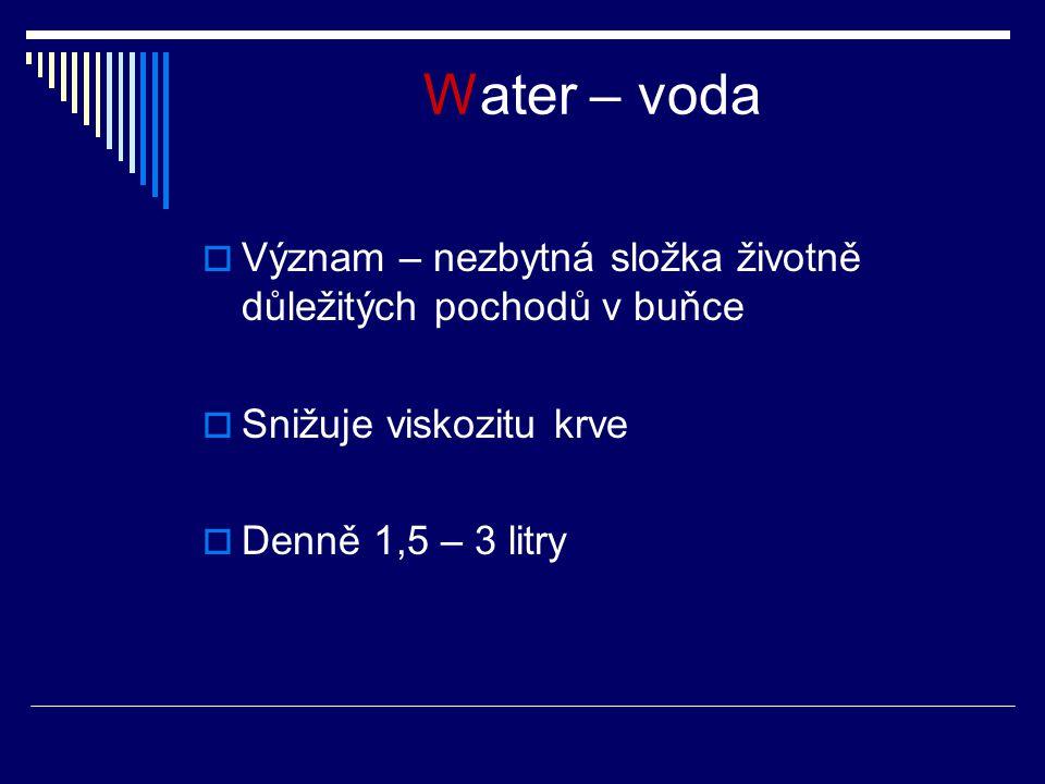 Water – voda  Význam – nezbytná složka životně důležitých pochodů v buňce  Snižuje viskozitu krve  Denně 1,5 – 3 litry