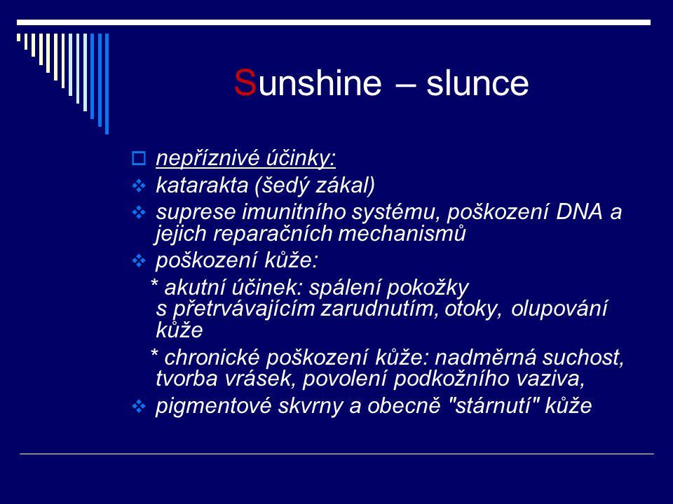 Sunshine – slunce  nepříznivé účinky:  katarakta (šedý zákal)  suprese imunitního systému, poškození DNA a jejich reparačních mechanismů  poškození kůže: * akutní účinek: spálení pokožky s přetrvávajícím zarudnutím, otoky, olupování kůže * chronické poškození kůže: nadměrná suchost, tvorba vrásek, povolení podkožního vaziva,  pigmentové skvrny a obecně stárnutí kůže