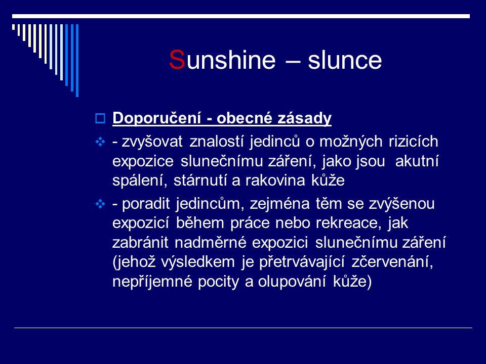 Sunshine – slunce  Doporučení - obecné zásady  - zvyšovat znalostí jedinců o možných rizicích expozice slunečnímu záření, jako jsou akutní spálení, stárnutí a rakovina kůže  - poradit jedincům, zejména těm se zvýšenou expozicí během práce nebo rekreace, jak zabránit nadměrné expozici slunečnímu záření (jehož výsledkem je přetrvávající zčervenání, nepříjemné pocity a olupování kůže)