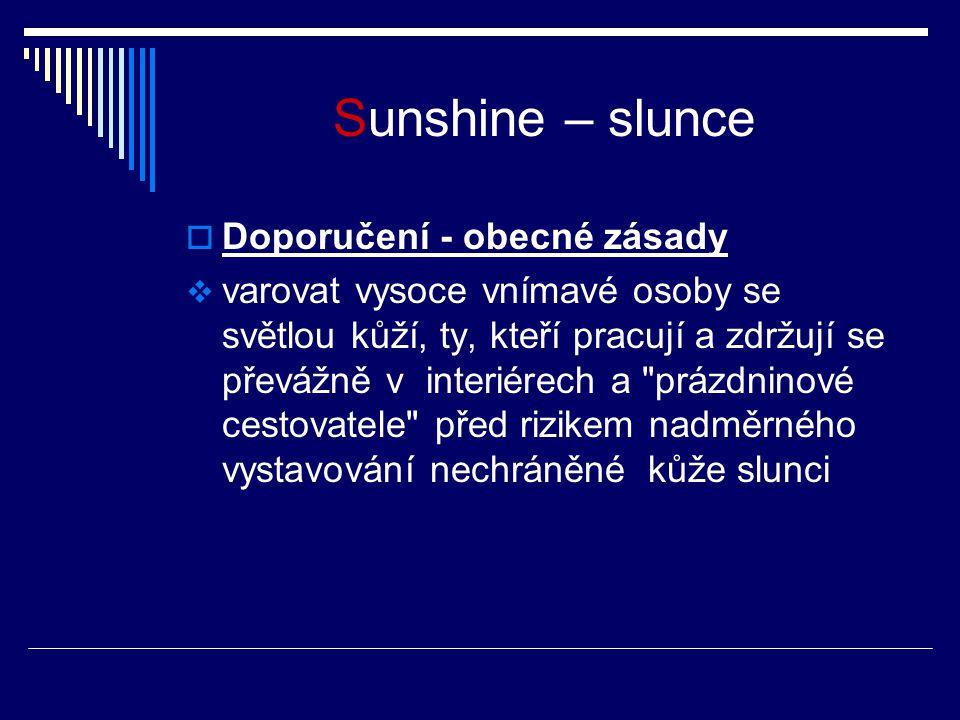 Sunshine – slunce  Doporučení - obecné zásady  varovat vysoce vnímavé osoby se světlou kůží, ty, kteří pracují a zdržují se převážně v interiérech a prázdninové cestovatele před rizikem nadměrného vystavování nechráněné kůže slunci