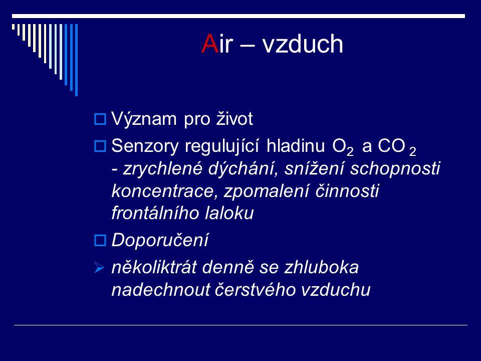 Air – vzduch  Význam pro život  Senzory regulující hladinu O 2 a CO 2 - zrychlené dýchání, snížení schopnosti koncentrace, zpomalení činnosti frontálního laloku  Doporučení  několiktrát denně se zhluboka nadechnout čerstvého vzduchu