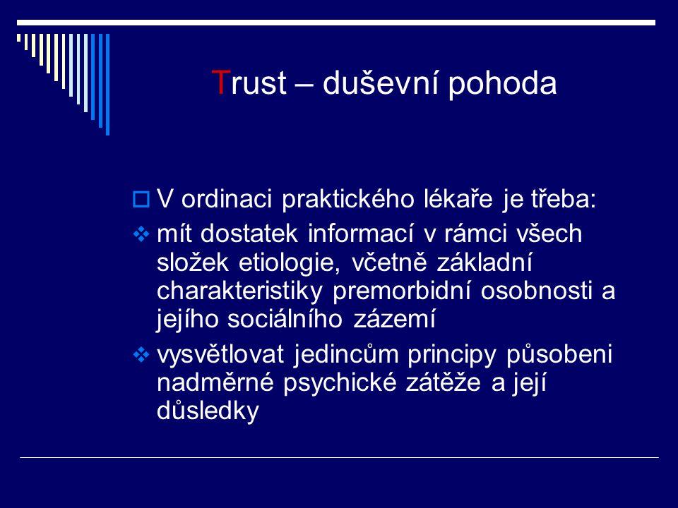 Trust – duševní pohoda  V ordinaci praktického lékaře je třeba:  mít dostatek informací v rámci všech složek etiologie, včetně základní charakteristiky premorbidní osobnosti a jejího sociálního zázemí  vysvětlovat jedincům principy působeni nadměrné psychické zátěže a její důsledky