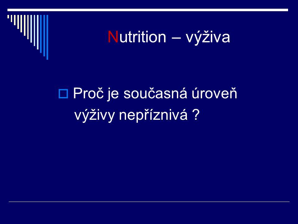 Nutrition – výživa  Proč je současná úroveň výživy nepříznivá ?