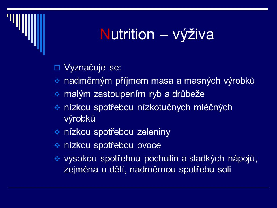 Nutrition – výživa  Vyznačuje se:  nadměrným příjmem masa a masných výrobků  malým zastoupením ryb a drůbeže  nízkou spotřebou nízkotučných mléčných výrobků  nízkou spotřebou zeleniny  nízkou spotřebou ovoce  vysokou spotřebou pochutin a sladkých nápojů, zejména u dětí, nadměrnou spotřebu soli