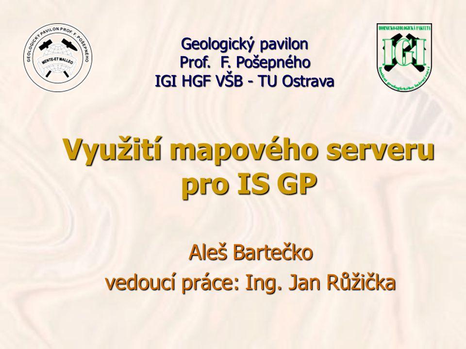 Využití mapového serveru pro IS GP Aleš Bartečko vedoucí práce: Ing. Jan Růžička Geologický pavilon Prof. F. Pošepného IGI HGF VŠB - TU Ostrava