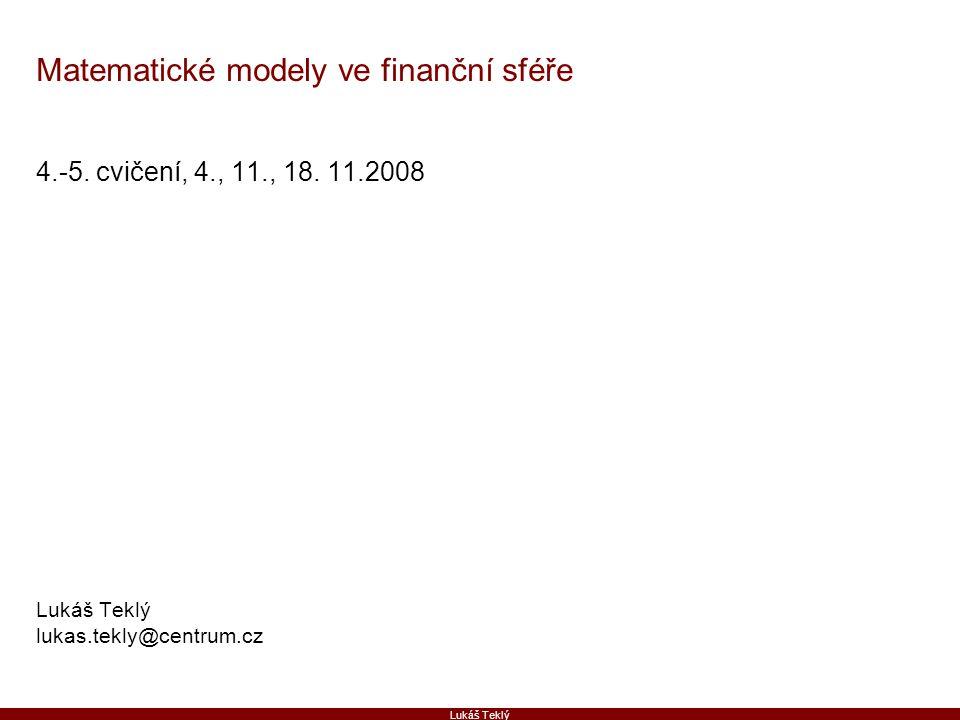 Lukáš Teklý Matematické modely ve finanční sféře 4.-5. cvičení, 4., 11., 18. 11.2008 Lukáš Teklý lukas.tekly@centrum.cz