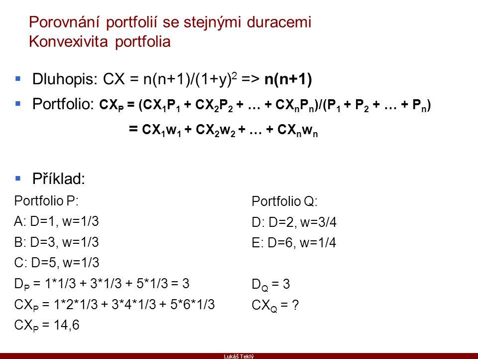 Lukáš Teklý Porovnání portfolií se stejnými duracemi Konvexivita portfolia  Dluhopis: CX = n(n+1)/(1+y) 2 => n(n+1)  Portfolio: CX P = (CX 1 P 1 + C