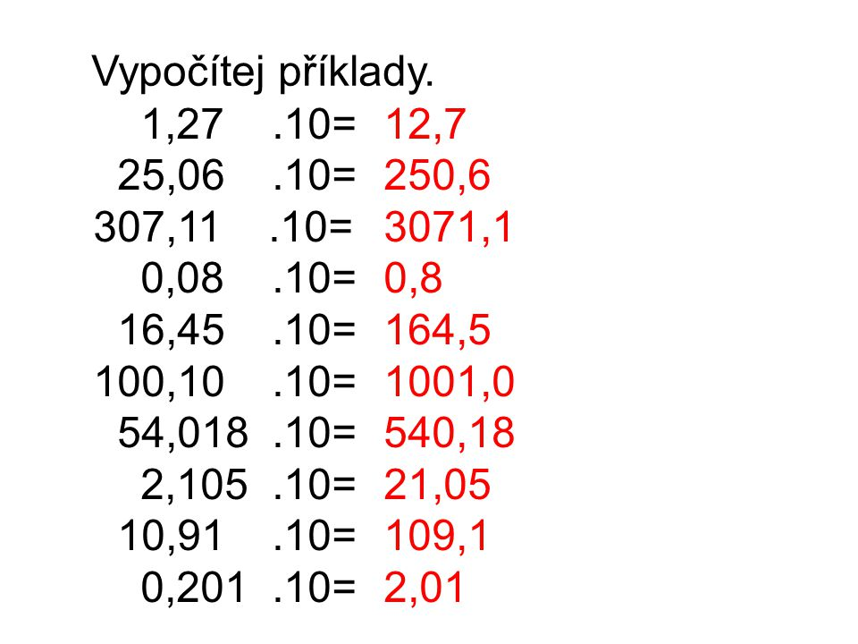 Vypočítej příklady. 1,27.10= 25,06.10= 307,11.10= 0,08.10= 16,45.10= 100,10.10= 54,018.10= 2,105.10= 10,91.10= 0,201.10= 12,7 250,6 3071,1 0,8 164,5 1