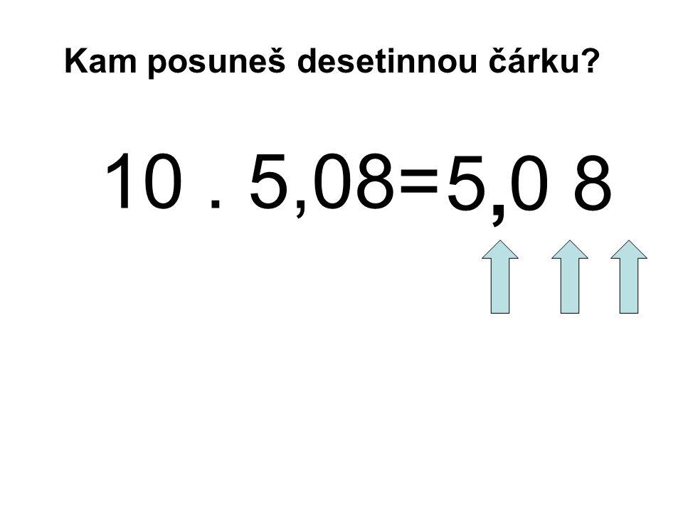 10. 5,08= 5 0 8, Kam posuneš desetinnou čárku