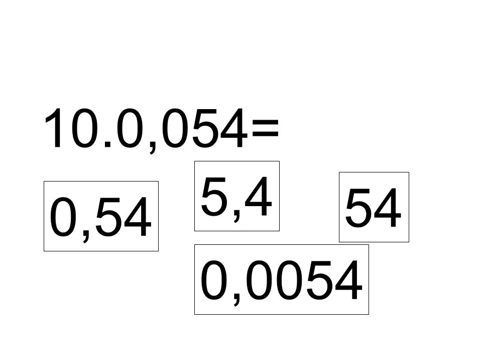 10.0,054= 0,54 5,4 54 0,0054