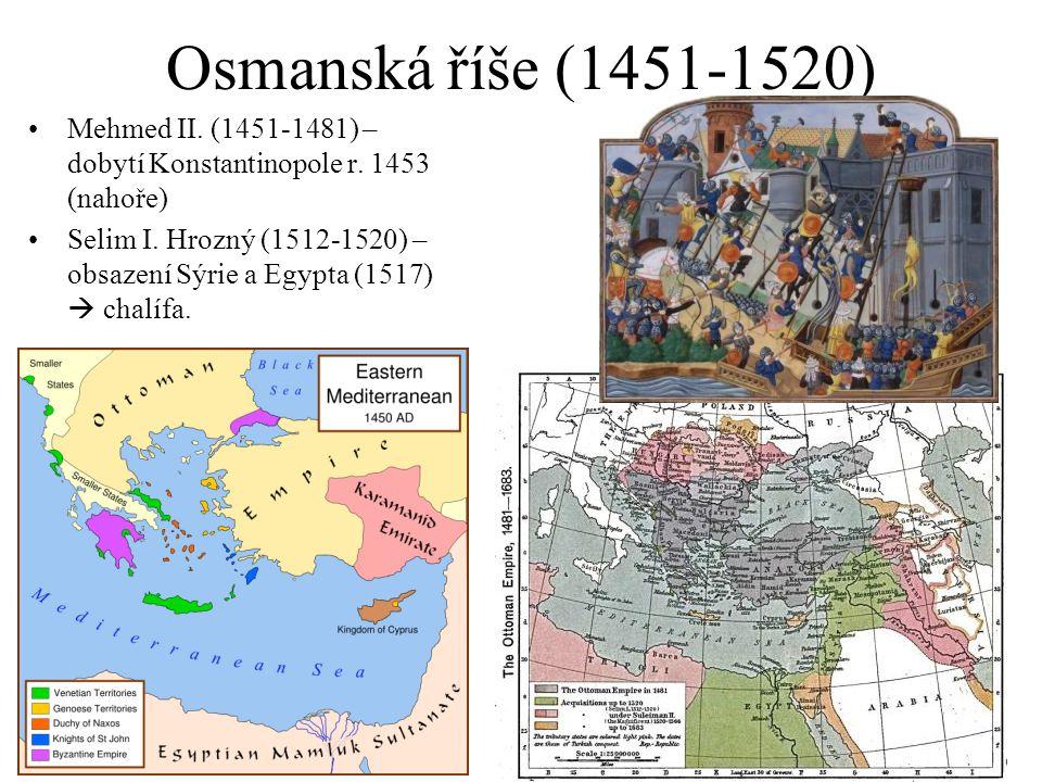 Osmanská říše (1451-1520) Mehmed II. (1451-1481) – dobytí Konstantinopole r. 1453 (nahoře) Selim I. Hrozný (1512-1520) – obsazení Sýrie a Egypta (1517
