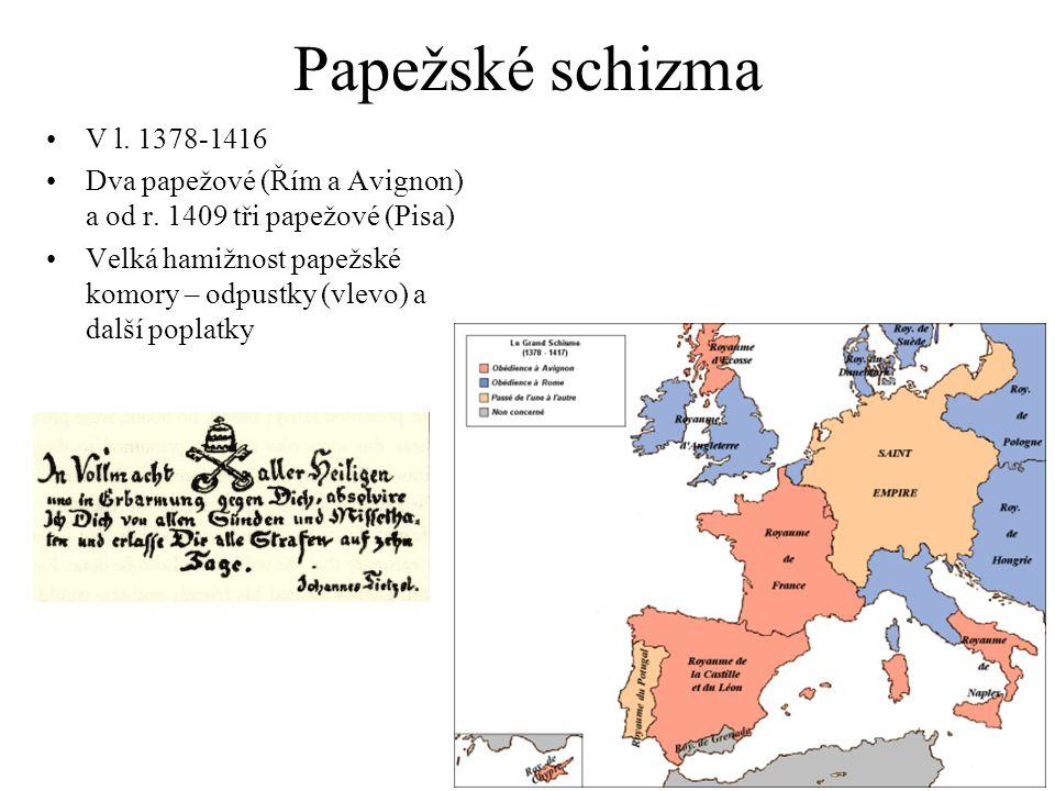 Papežské schizma V l. 1378-1416 Dva papežové (Řím a Avignon) a od r. 1409 tři papežové (Pisa) Velká hamižnost papežské komory – odpustky (vlevo) a dal