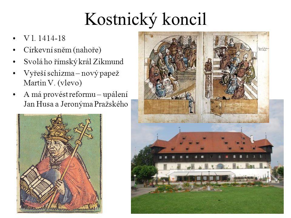 Kostnický koncil V l. 1414-18 Církevní sněm (nahoře) Svolá ho římský král Zikmund Vyřeší schizma – nový papež Martin V. (vlevo) A má provést reformu –