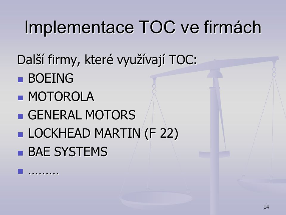 13 Implementace TOC ve firmách IMPLEMENTATION RESULTS Revenue Increase: 28% Yr 1; 17% Yr 2 On-time performance: From 70% - To 98% Lead times decrease: