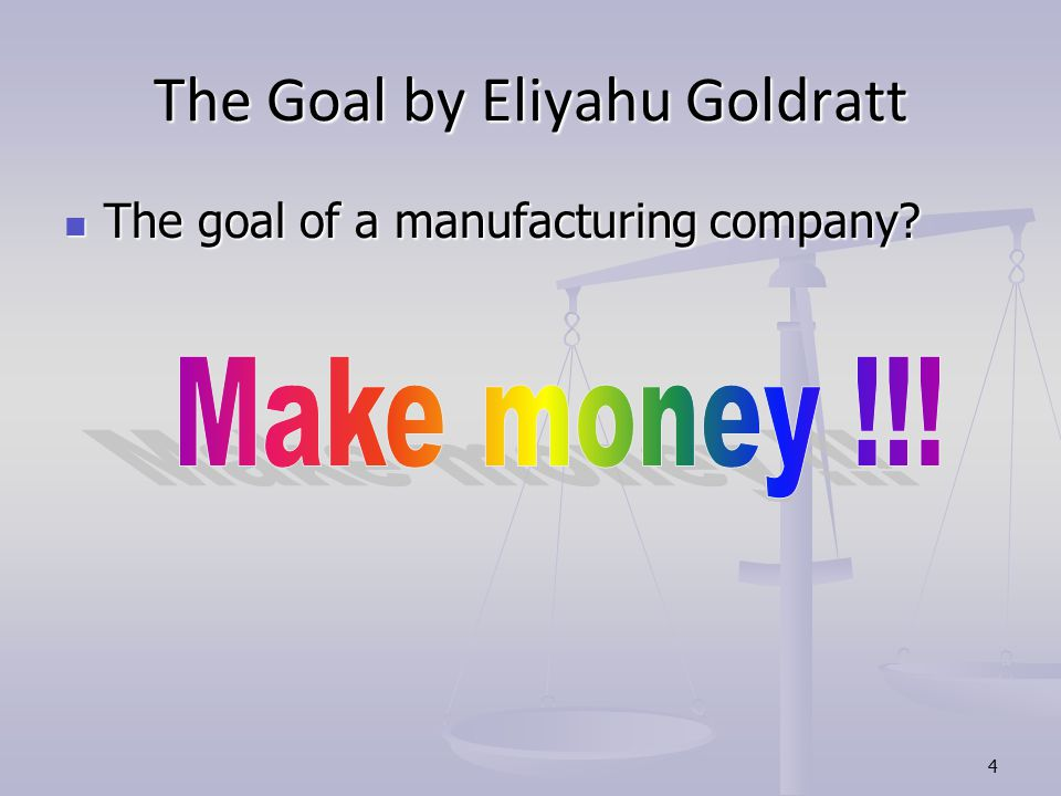 4 The Goal by Eliyahu Goldratt The goal of a manufacturing company.