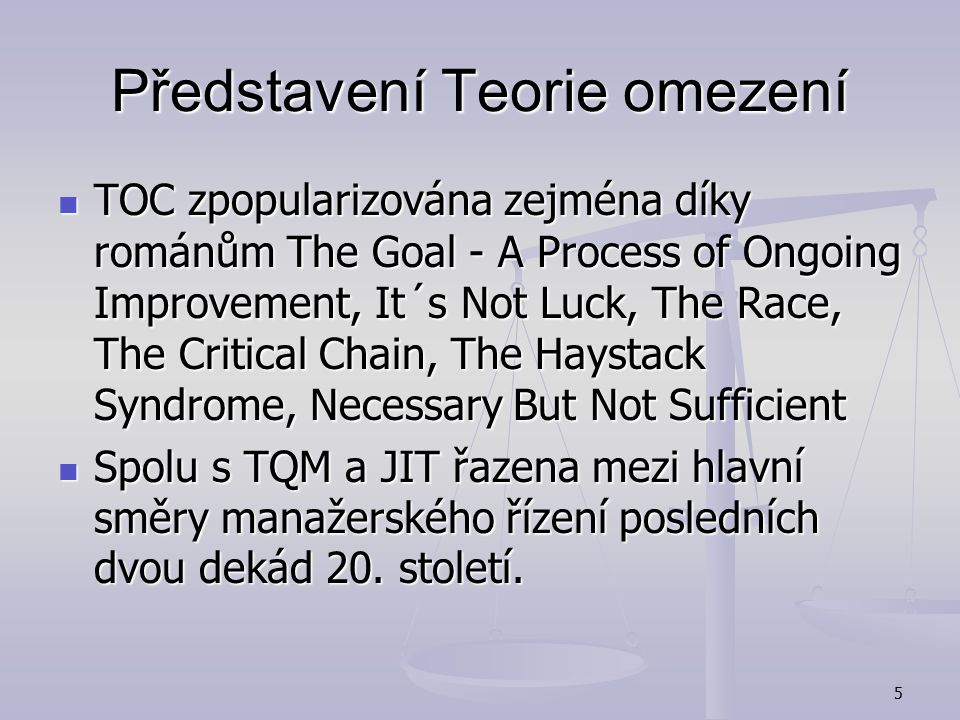 5 Představení Teorie omezení TOC zpopularizována zejména díky románům The Goal - A Process of Ongoing Improvement, It´s Not Luck, The Race, The Critical Chain, The Haystack Syndrome, Necessary But Not Sufficient TOC zpopularizována zejména díky románům The Goal - A Process of Ongoing Improvement, It´s Not Luck, The Race, The Critical Chain, The Haystack Syndrome, Necessary But Not Sufficient Spolu s TQM a JIT řazena mezi hlavní směry manažerského řízení posledních dvou dekád 20.