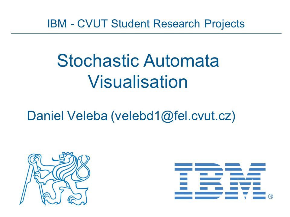 IBM - CVUT Student Research Projects Stochastic Automata Visualisation Daniel Veleba (velebd1@fel.cvut.cz)
