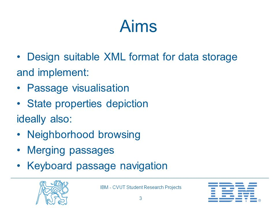 IBM - CVUT Student Research Projects 3 Aims Design suitable XML format for data storage and implement: Passage visualisation State properties depictio