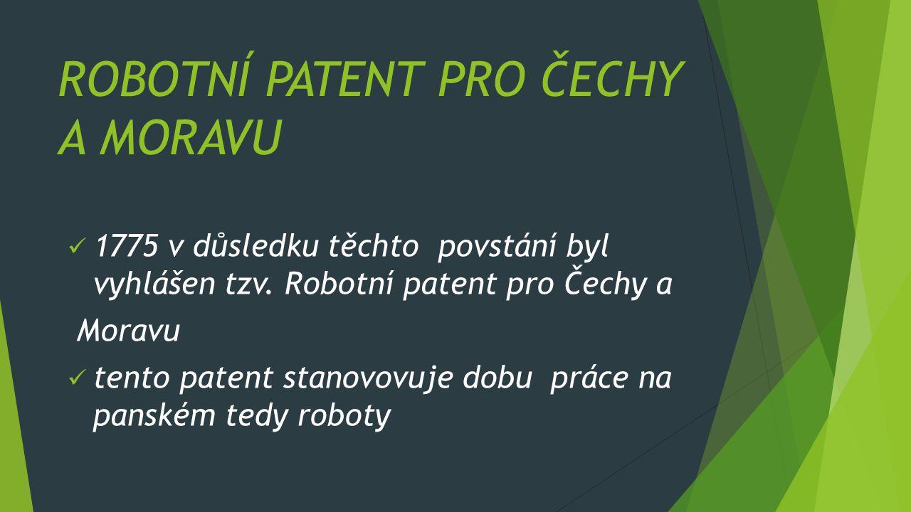 ROBOTNÍ PATENT PRO ČECHY A MORAVU 1775 v důsledku těchto povstání byl vyhlášen tzv. Robotní patent pro Čechy a Moravu tento patent stanovovuje dobu pr