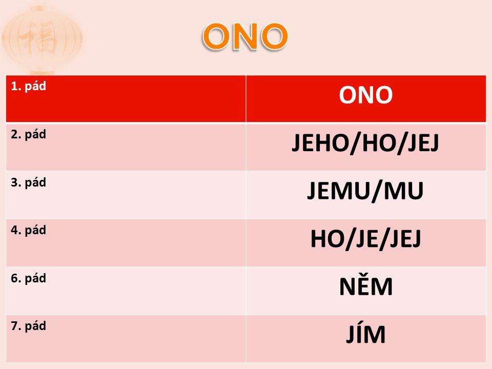 1. pád ONO 2. pád JEHO/HO/JEJ 3. pád JEMU/MU 4. pád HO/JE/JEJ 6. pád NĚM 7. pád JÍM