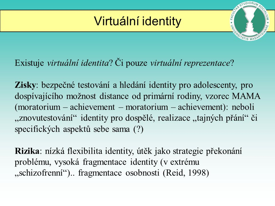Virtuální identity Existuje virtuální identita? Či pouze virtuální reprezentace? Zisky: bezpečné testování a hledání identity pro adolescenty, pro dos