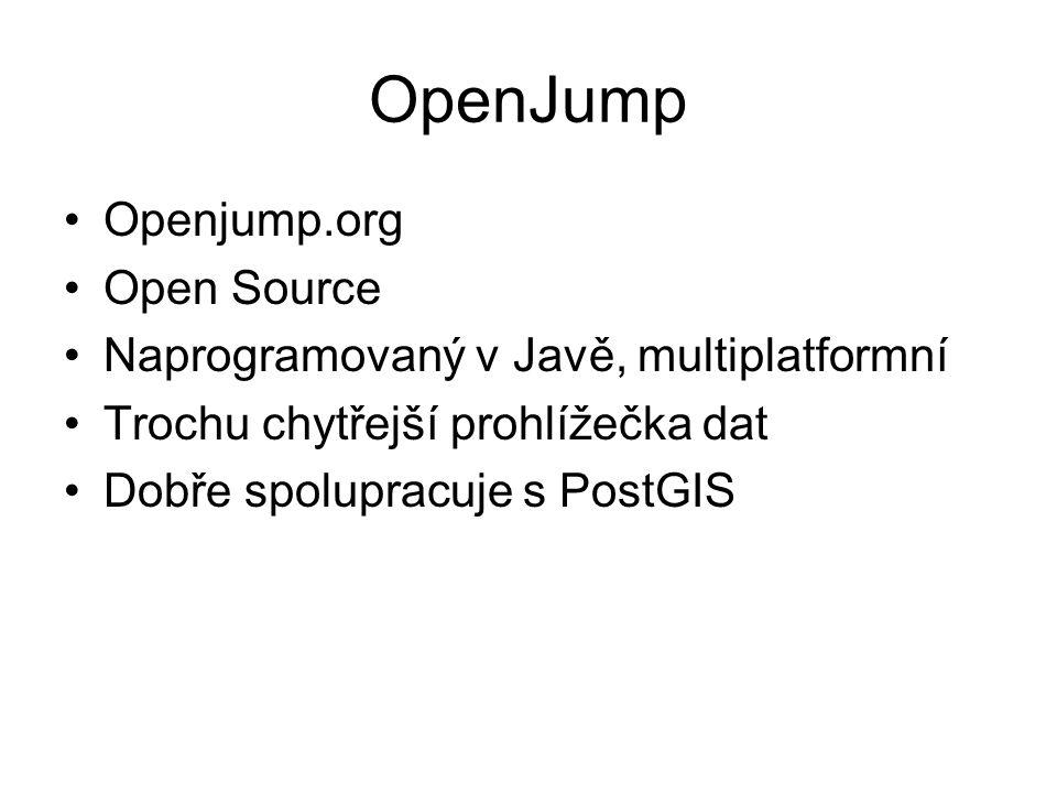 OpenJump Openjump.org Open Source Naprogramovaný v Javě, multiplatformní Trochu chytřejší prohlížečka dat Dobře spolupracuje s PostGIS
