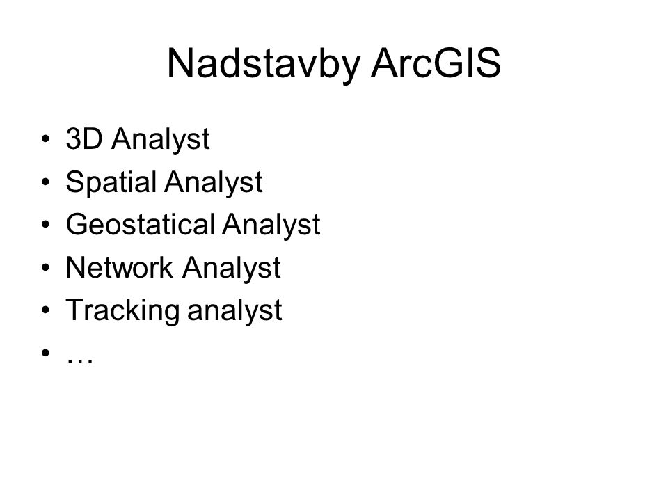Nadstavby ArcGIS 3D Analyst Spatial Analyst Geostatical Analyst Network Analyst Tracking analyst …