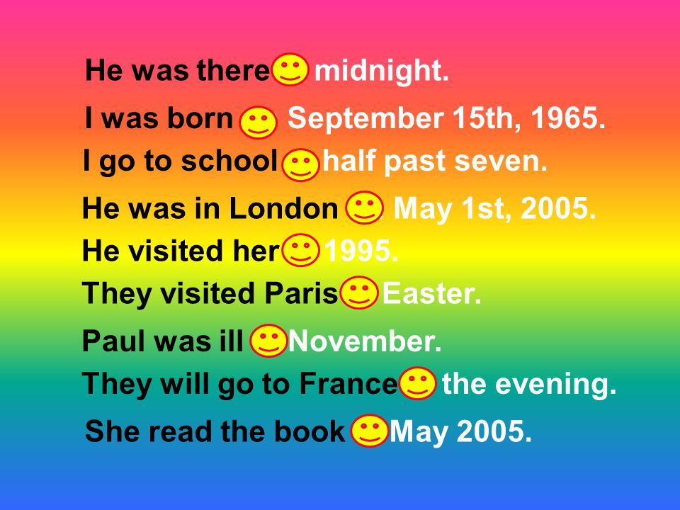 He was there at midnight. I go to school at half past seven. They visited Paris at Easter. I was born on September 15th, 1965. He was in London on May