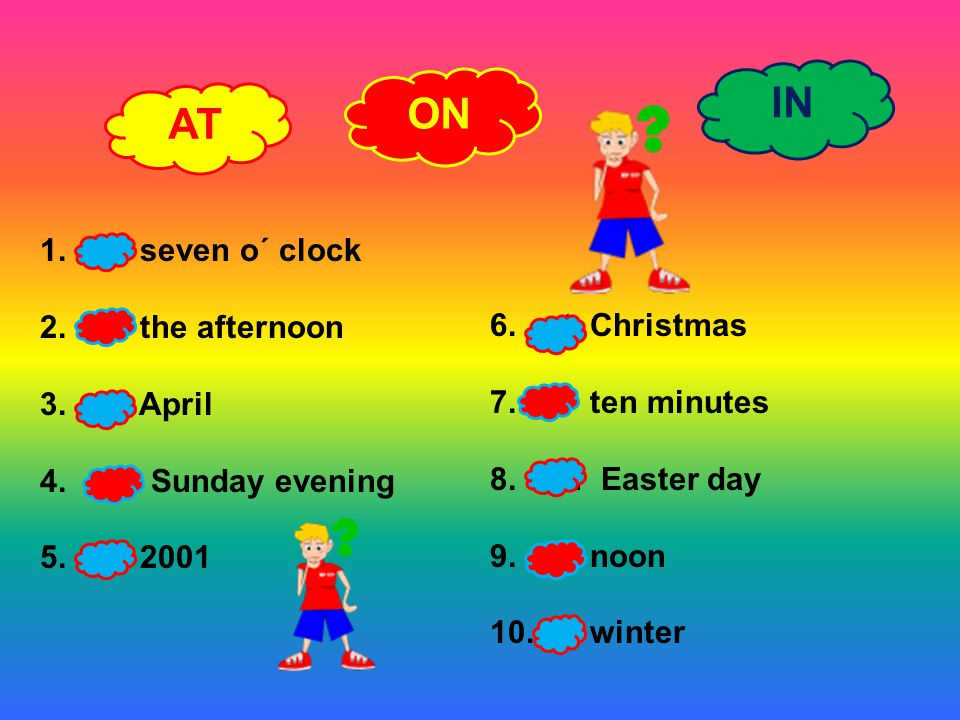 AT ON IN 1.at seven o´ clock 2.in the afternoon 3.in April 4.on Sunday evening 5.in 2001 6.at Christmas 7.in ten minutes 8.on Easter day 9.at noon 10.