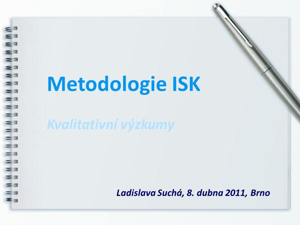Metodologie ISK Kvalitativní výzkumy Ladislava Suchá, 8. dubna 2011, Brno